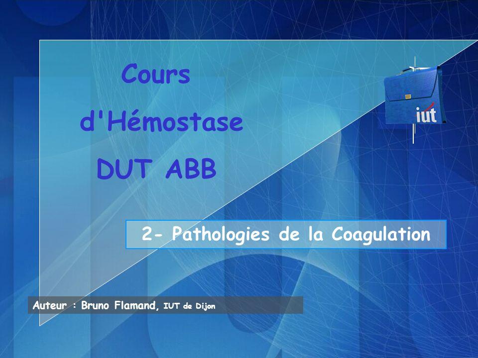 2- Pathologies de la Coagulation Auteur : Bruno Flamand, IUT de Dijon Cours d'Hémostase DUT ABB