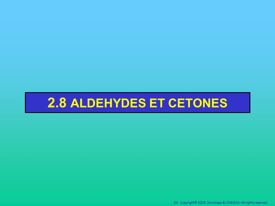84 Copyright© 2005, Dominique BLONDEAU All rights reserved. 2.8 ALDEHYDES ET CETONES