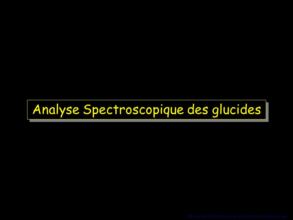 128 Copyright© 2005 Dominique BLONDEAU. All rights reserved Analyse Spectroscopique des glucides