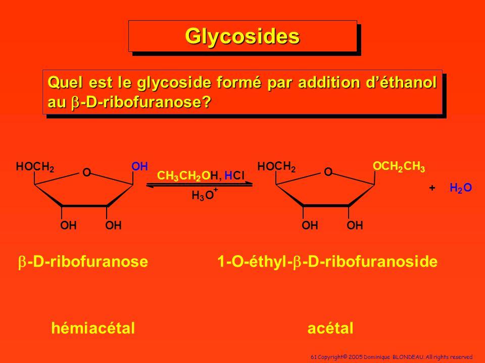 61 Copyright© 2005 Dominique BLONDEAU. All rights reserved Quel est le glycoside formé par addition déthanol au -D-ribofuranose? O OHOH CH 2 OH HO CH