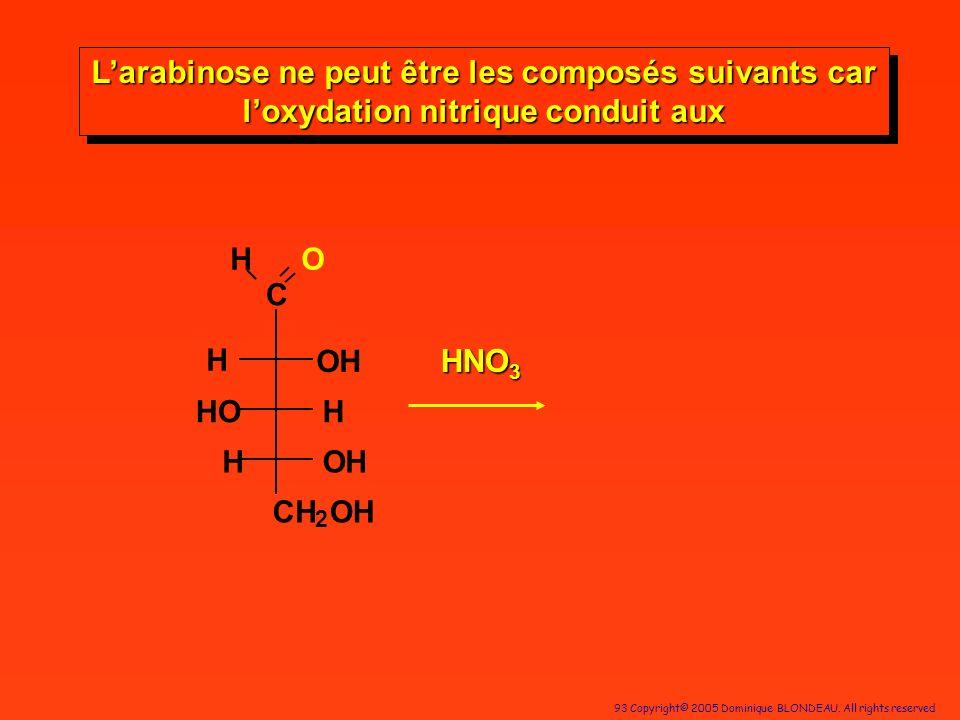93 Copyright© 2005 Dominique BLONDEAU. All rights reserved C HO OH H OH CH 2 H HO H HNO 3 Larabinose ne peut être les composés suivants car loxydation