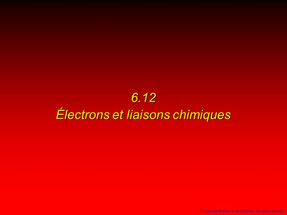 6.12 Électrons et liaisons chimiques 1 Copyright© 2004, D. BLONDEAU. All rights reserved.