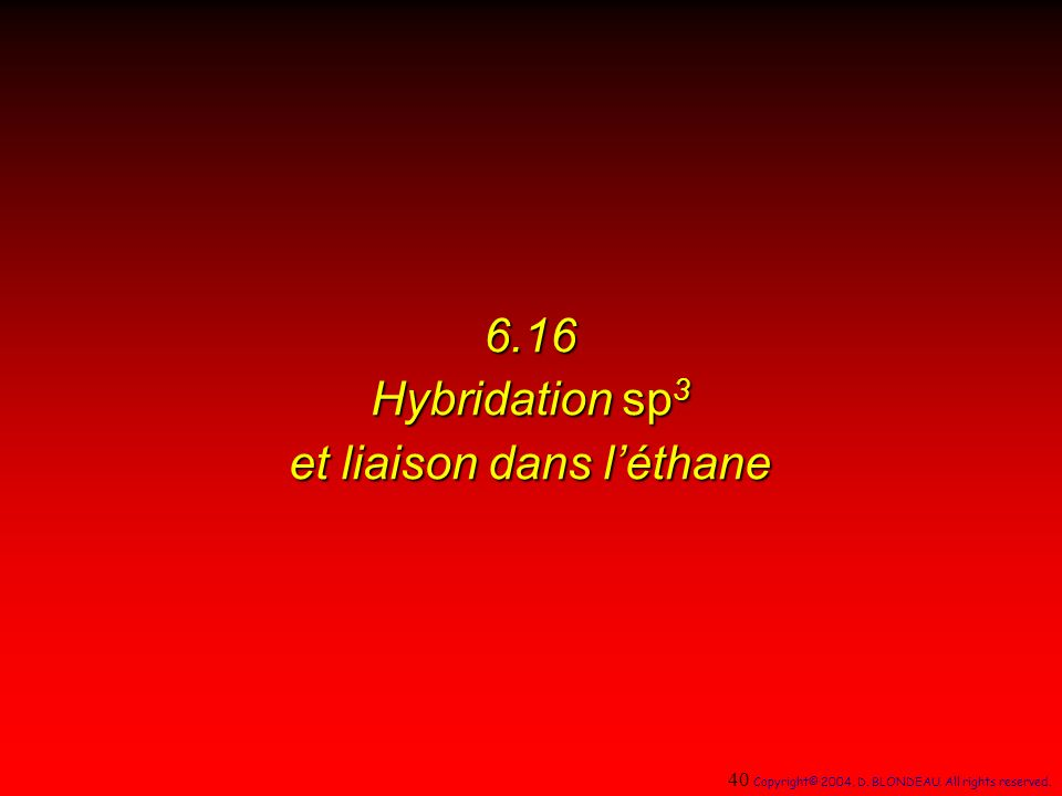 6.16 Hybridation sp 3 et liaison dans léthane 40 Copyright© 2004, D. BLONDEAU. All rights reserved.