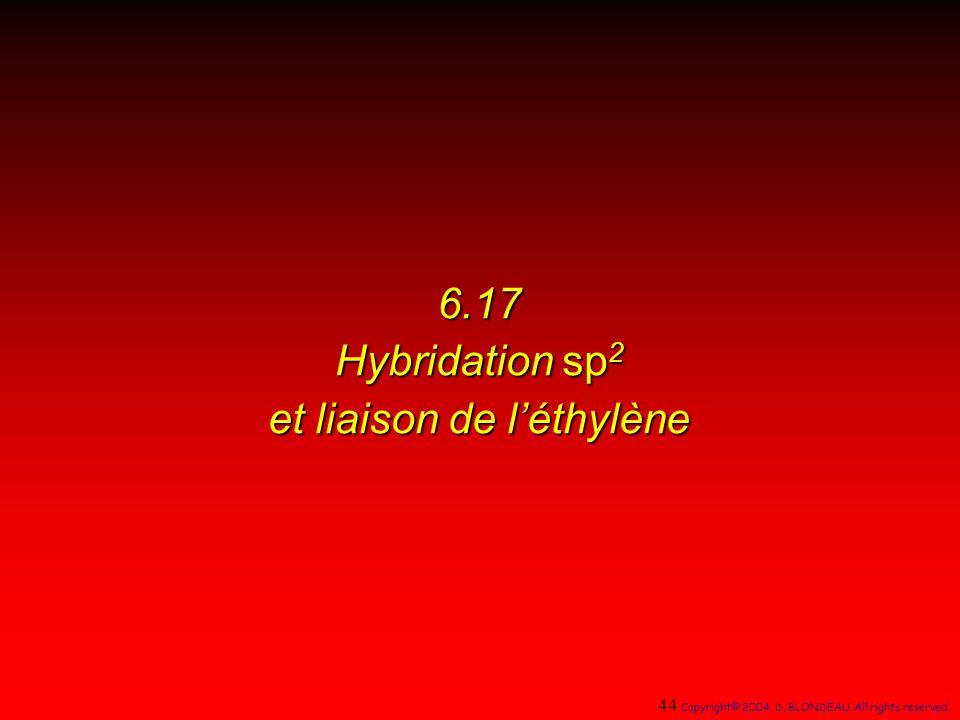 6.17 Hybridation sp 2 et liaison de léthylène 44 Copyright© 2004, D. BLONDEAU. All rights reserved.