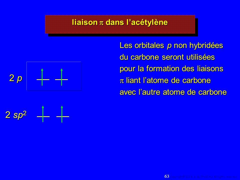 liaison dans lacétylène 2 sp 2 2 p Les orbitales p non hybridées du carbone seront utilisées pour la formation des liaisons liant latome de carbone avec lautre atome de carbone 63 Copyright© 2004, D.