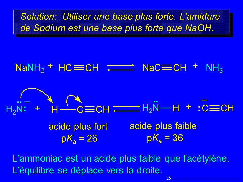 Solution: Utiliser une base plus forte. Lamidure de Sodium est une base plus forte que NaOH. NH 3 NaNH 2 + HC CH NaC CH+– H2NH2NH2NH2N.. : H CCHH.. +
