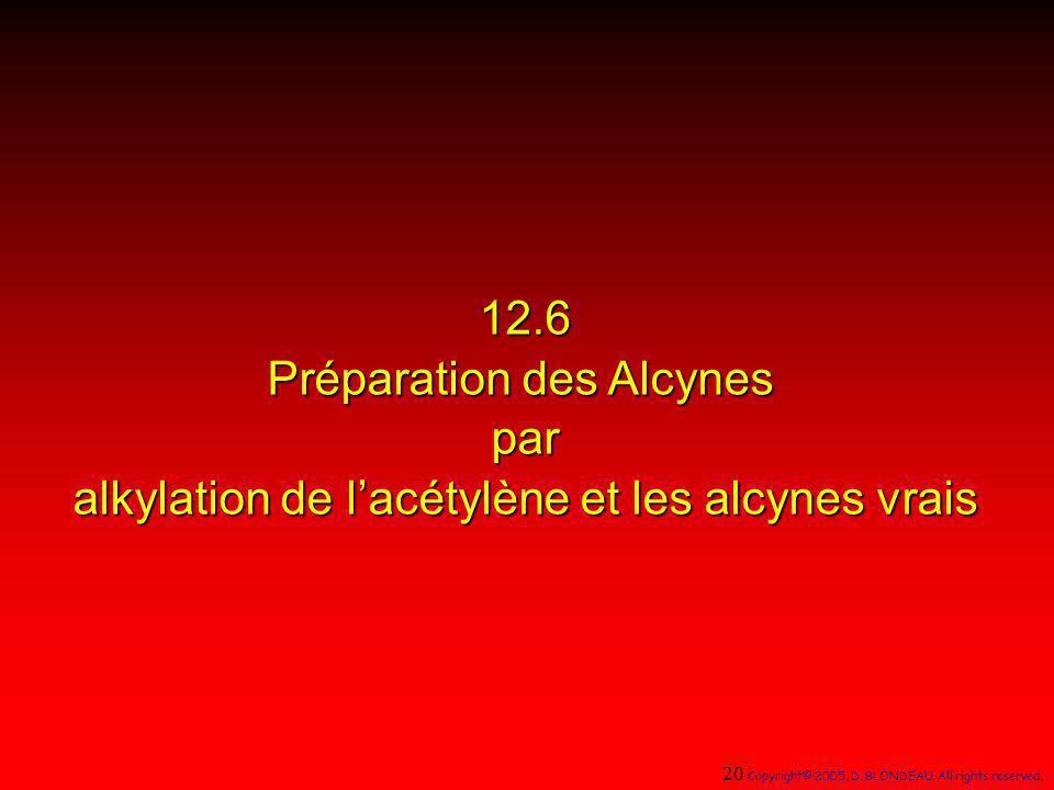 12.6 Préparation des Alcynes par alkylation de lacétylène et les alcynes vrais 20 Copyright© 2005, D. BLONDEAU. All rights reserved.