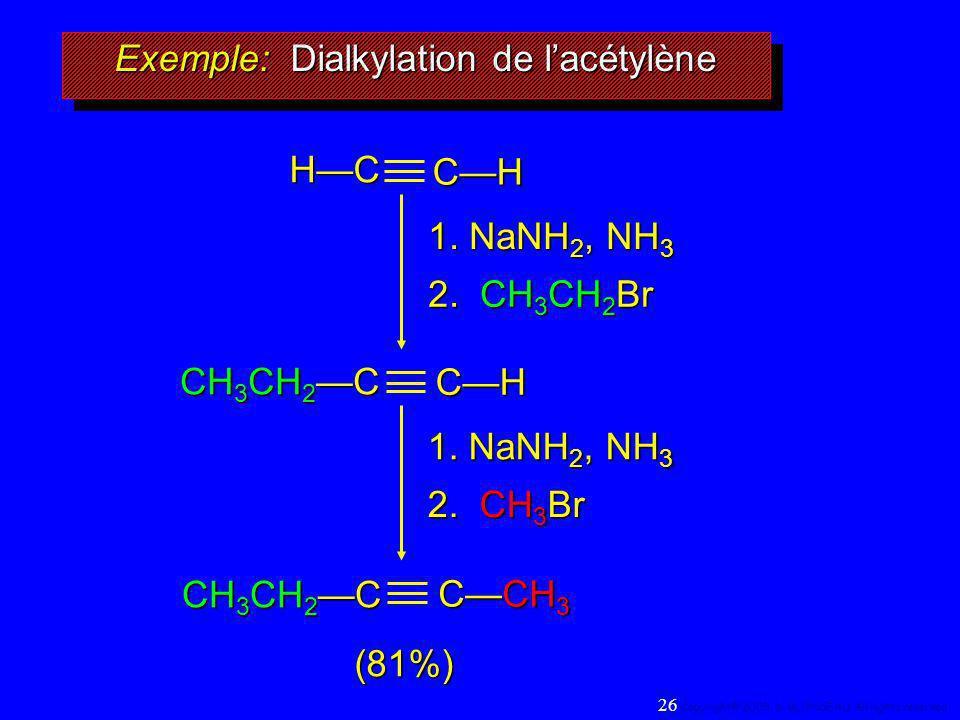 1. NaNH 2, NH 3 2. CH 3 CH 2 Br (81%) Exemple: Dialkylation de lacétylène HCCH 1. NaNH 2, NH 3 2. CH 3 Br CH CH 3 CH 2 C CCH 3 CH 3 CH 2 C 26 Copyrigh