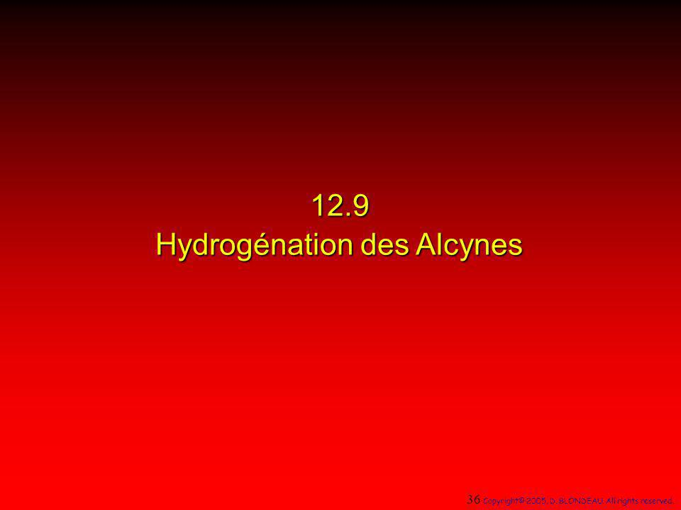 12.9 Hydrogénation des Alcynes 36 Copyright© 2005, D. BLONDEAU. All rights reserved.