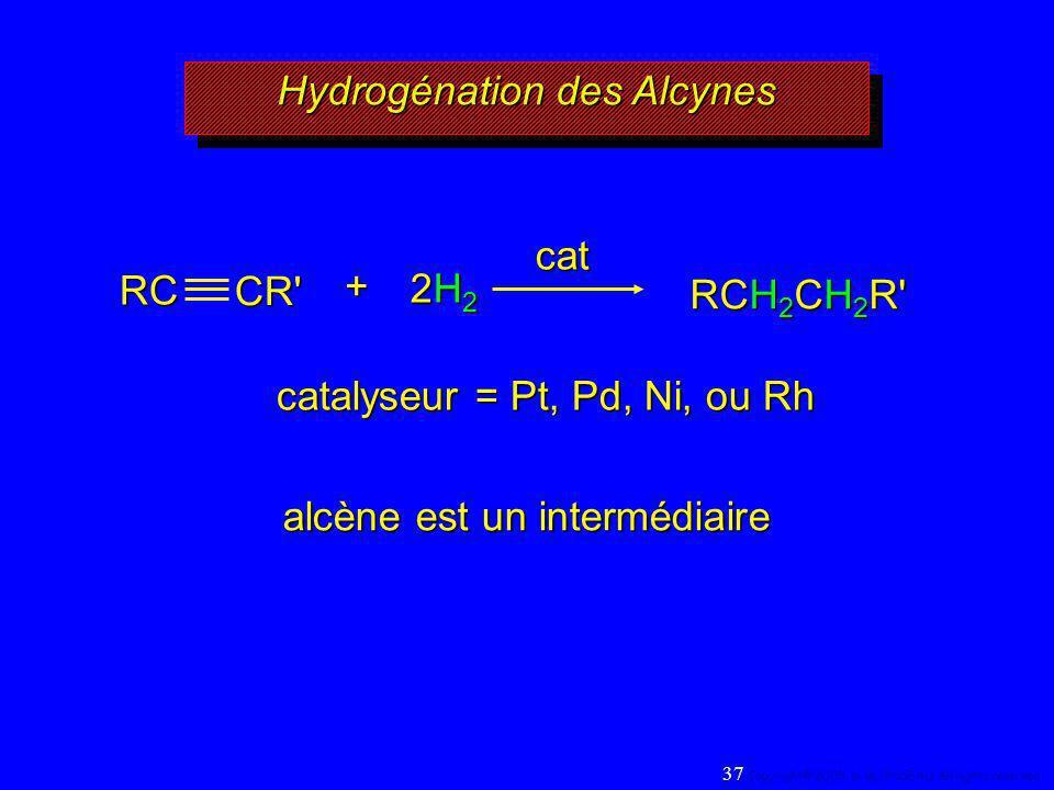 Hydrogénation des Alcynes RCH 2 CH 2 R' cat catalyseur = Pt, Pd, Ni, ou Rh alcène est un intermédiaire RC CR'+ 2H22H22H22H2 37 Copyright© 2005, D. BLO