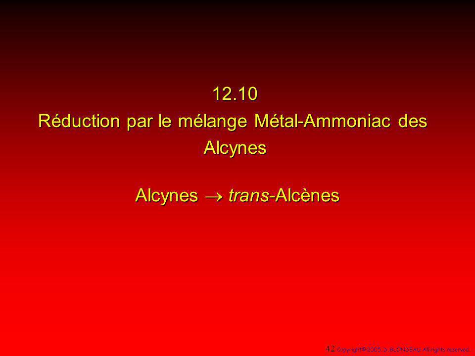 12.10 Réduction par le mélange Métal-Ammoniac des Alcynes Alcynes trans-Alcènes 42 Copyright© 2005, D. BLONDEAU. All rights reserved.