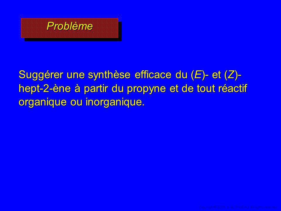 ProblèmeProblème Suggérer une synthèse efficace du (E)- et (Z)- hept-2-ène à partir du propyne et de tout réactif organique ou inorganique. 50 Copyrig