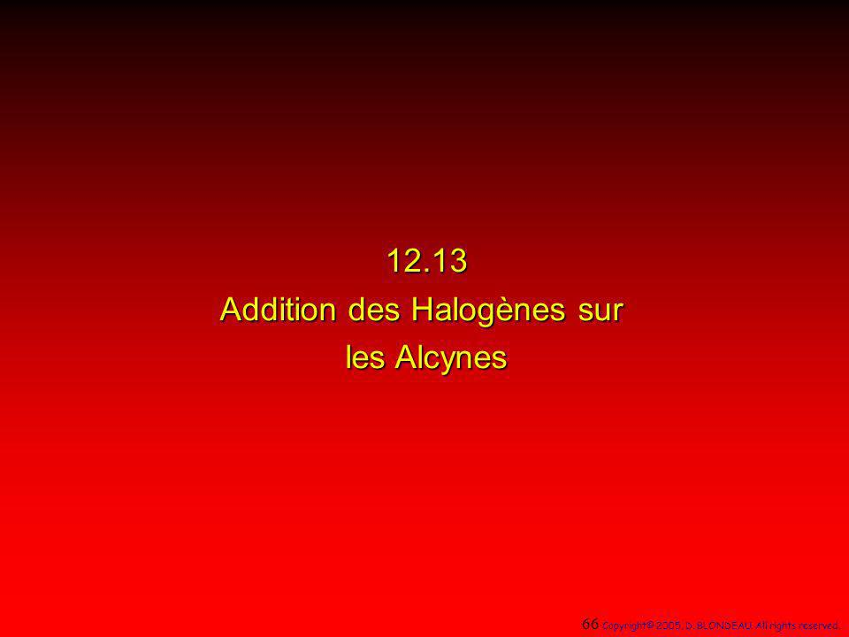 12.13 Addition des Halogènes sur les Alcynes 66 Copyright© 2005, D. BLONDEAU. All rights reserved.