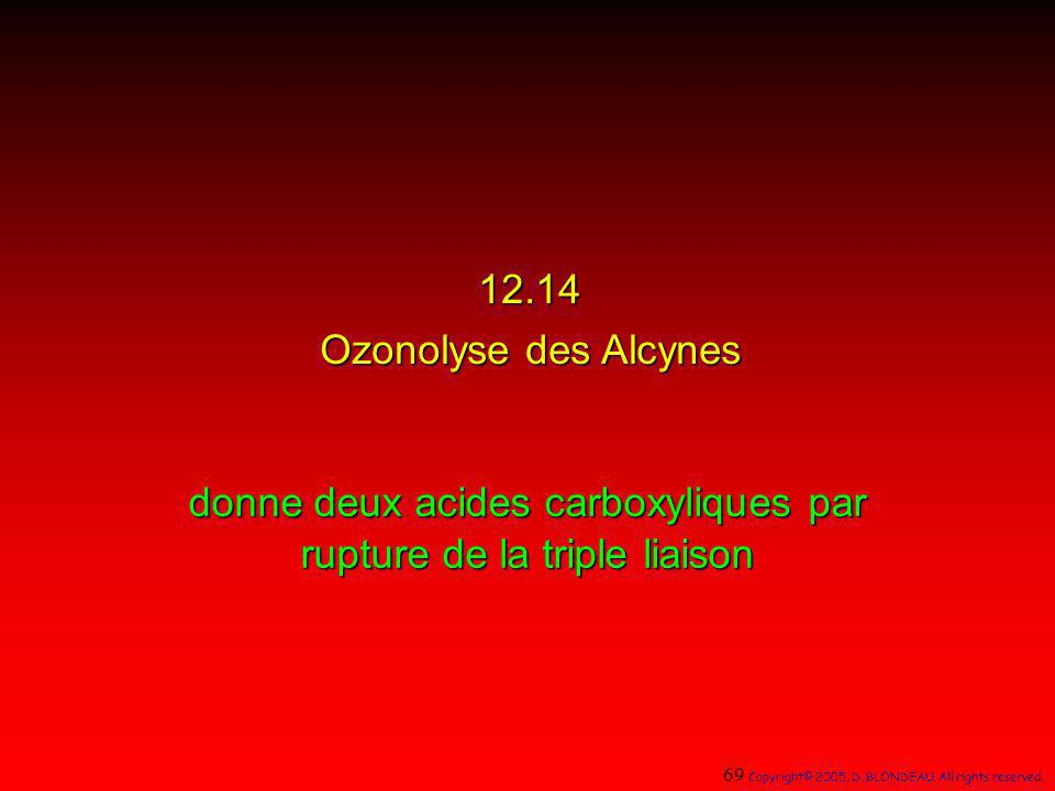 12.14 Ozonolyse des Alcynes donne deux acides carboxyliques par rupture de la triple liaison 69 Copyright© 2005, D. BLONDEAU. All rights reserved.