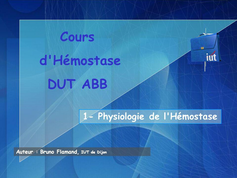 Auteur : Bruno Flamand, IUT de Dijon Cours d'Hémostase DUT ABB 1- Physiologie de l'Hémostase