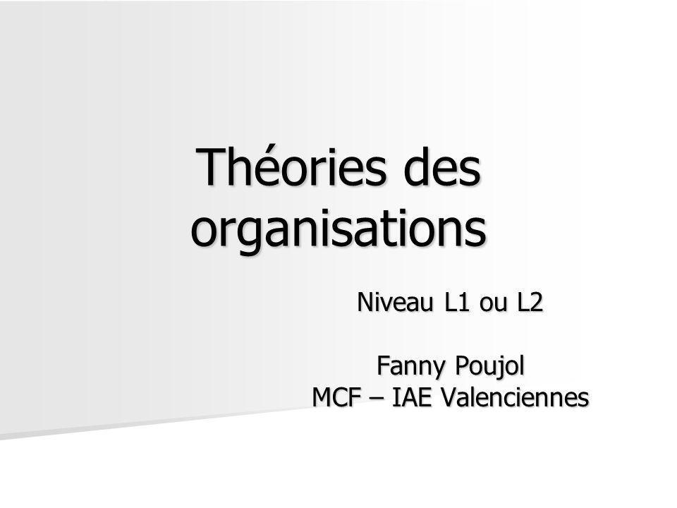 Théories des organisations Niveau L1 ou L2 Fanny Poujol MCF – IAE Valenciennes