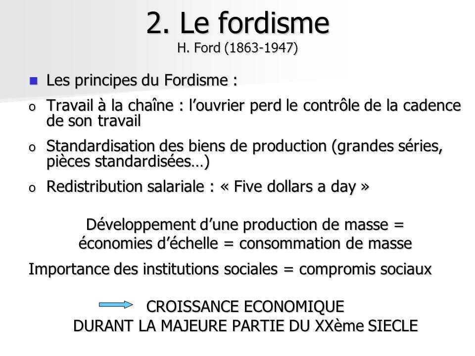 2. Le fordisme H. Ford (1863-1947) Les principes du Fordisme : Les principes du Fordisme : o Travail à la chaîne : louvrier perd le contrôle de la cad