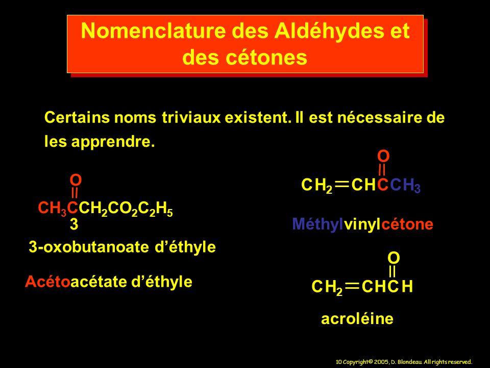 10 Copyright© 2005, D. Blondeau. All rights reserved. Nomenclature des Aldéhydes et des cétones Certains noms triviaux existent. Il est nécessaire de