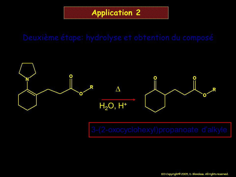 103 Copyright© 2005, D. Blondeau. All rights reserved. Application 2 H 2 O, H + 3-(2-oxocyclohexyl)propanoate dalkyle Deuxième étape: hydrolyse et obt