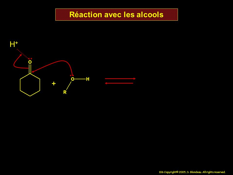 106 Copyright© 2005, D. Blondeau. All rights reserved. Réaction avec les alcools H+H+..