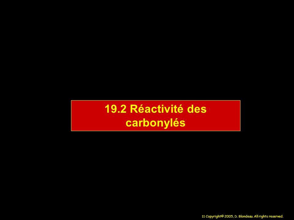 11 Copyright© 2005, D. Blondeau. All rights reserved. 19.2 Réactivité des carbonylés