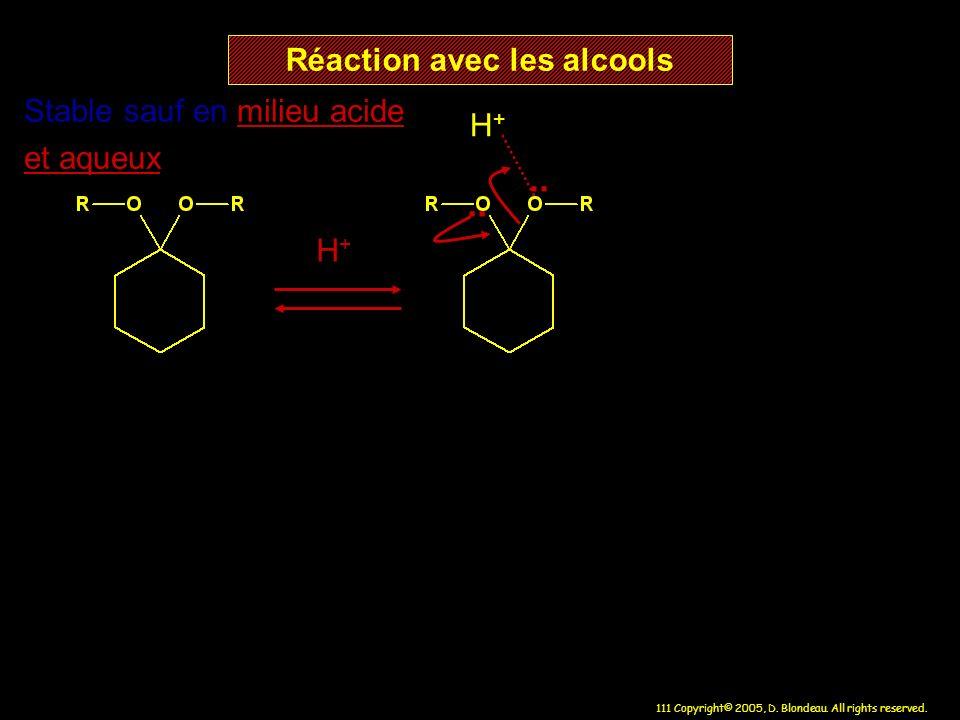 111 Copyright© 2005, D. Blondeau. All rights reserved. Réaction avec les alcools H+H+ H+H+ Stable sauf en milieu acide et aqueux..