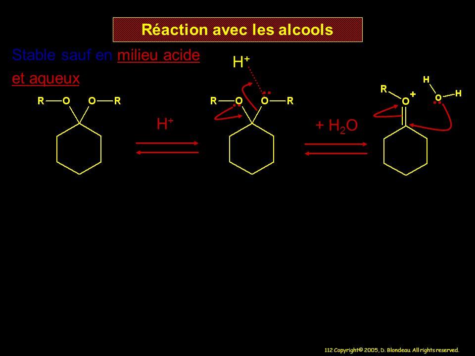 112 Copyright© 2005, D. Blondeau. All rights reserved. Réaction avec les alcools H+H+ H+H+ Stable sauf en milieu acide et aqueux + H 2 O..
