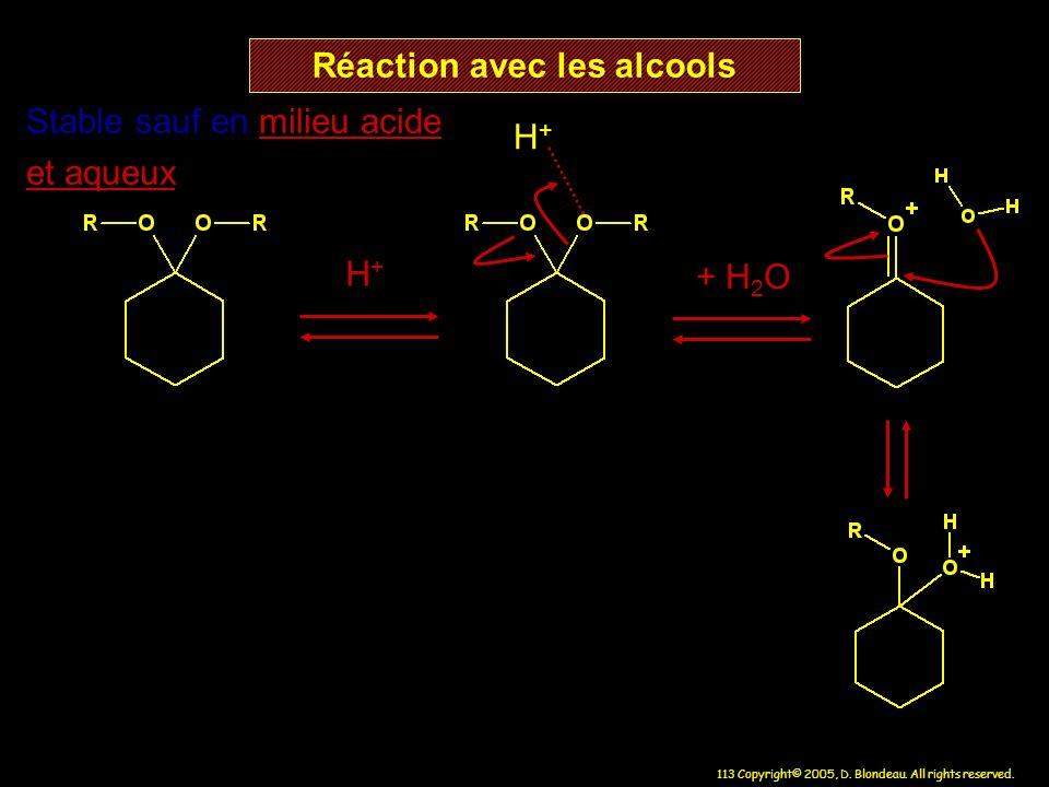 113 Copyright© 2005, D. Blondeau. All rights reserved. Réaction avec les alcools H+H+ H+H+ Stable sauf en milieu acide et aqueux + H 2 O