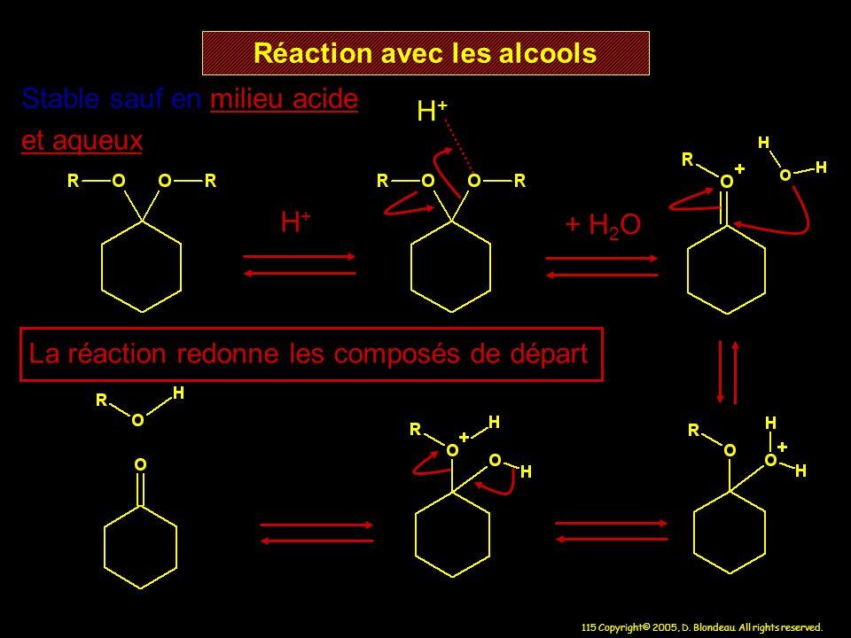 115 Copyright© 2005, D. Blondeau. All rights reserved. Réaction avec les alcools H+H+ H+H+ Stable sauf en milieu acide et aqueux + H 2 O La réaction r