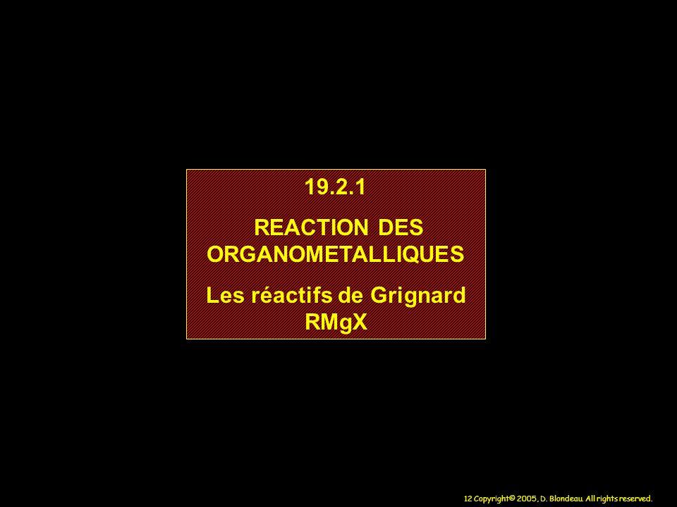 12 Copyright© 2005, D. Blondeau. All rights reserved. 19.2.1 REACTION DES ORGANOMETALLIQUES Les réactifs de Grignard RMgX 19.2.1 REACTION DES ORGANOME