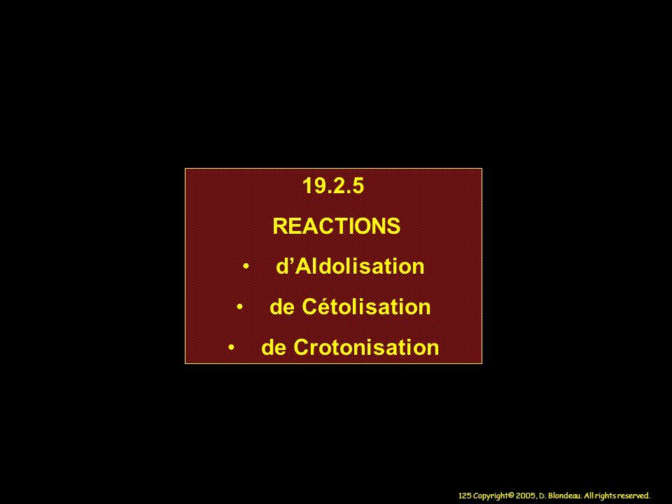 125 Copyright© 2005, D. Blondeau. All rights reserved. 19.2.5 REACTIONS dAldolisation de Cétolisation de Crotonisation 19.2.5 REACTIONS dAldolisation