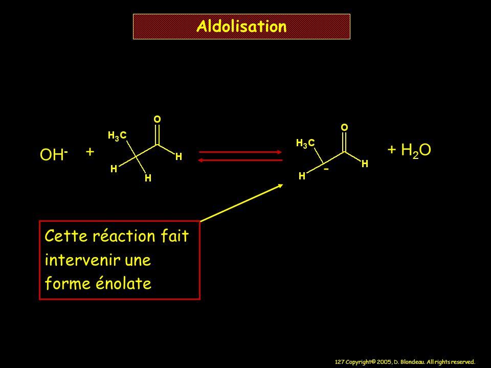 127 Copyright© 2005, D. Blondeau. All rights reserved. Aldolisation OH - - + H 2 O + Cette réaction fait intervenir une forme énolate