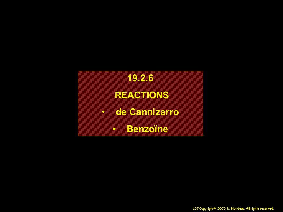 157 Copyright© 2005, D. Blondeau. All rights reserved. 19.2.6 REACTIONS de Cannizarro Benzoïne 19.2.6 REACTIONS de Cannizarro Benzoïne