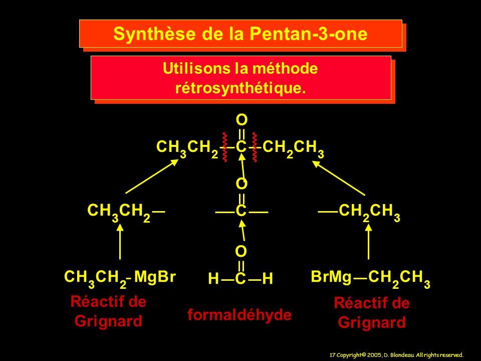 17 Copyright© 2005, D. Blondeau. All rights reserved. CH 3 CH 2 CCH 2 CH 3 O Synthèse de la Pentan-3-one CH 3 CH 2 CH 2 CH 3 C O CH 3 CH 2 MgBr C O HH
