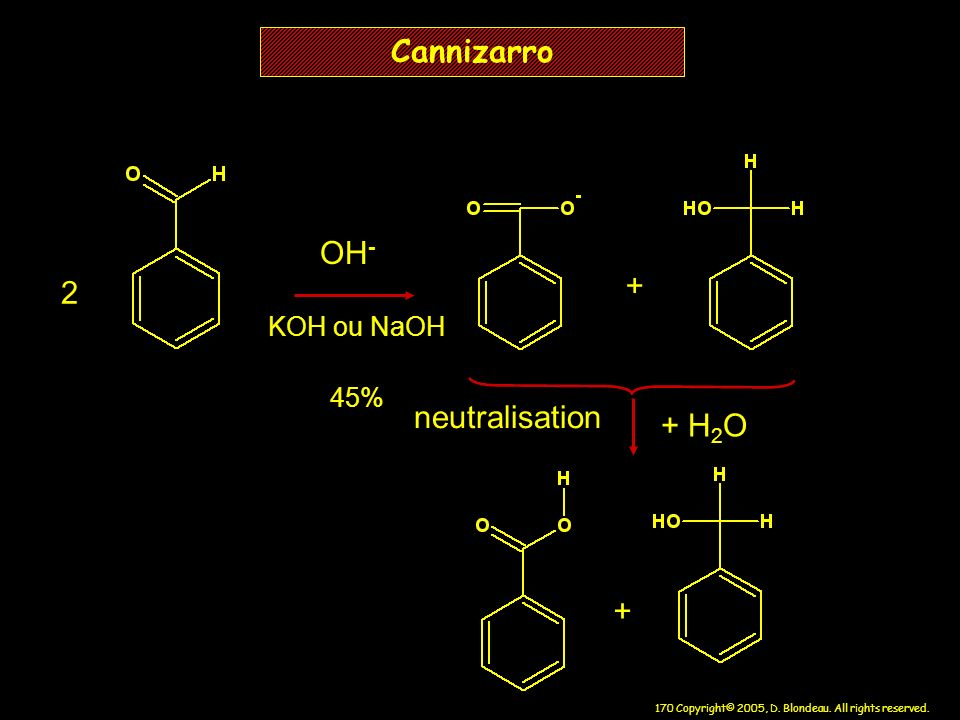 170 Copyright© 2005, D. Blondeau. All rights reserved. Cannizarro 2 + + H 2 O neutralisation OH - + KOH ou NaOH 45%