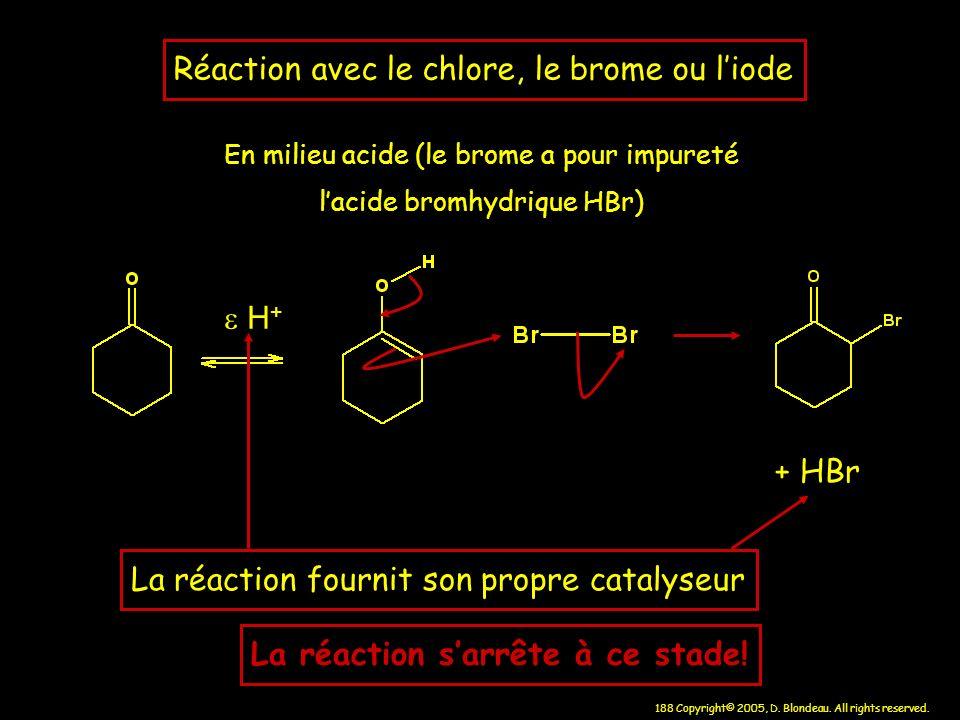 188 Copyright© 2005, D. Blondeau. All rights reserved. + HBr H + La réaction fournit son propre catalyseur Réaction avec le chlore, le brome ou liode