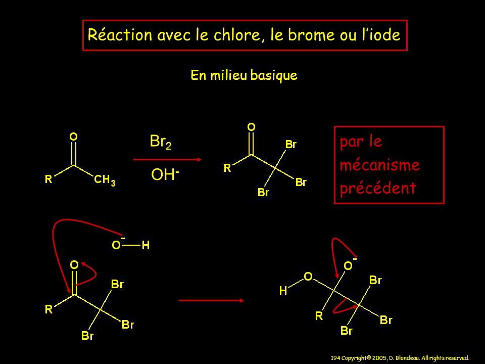 194 Copyright© 2005, D. Blondeau. All rights reserved. Réaction avec le chlore, le brome ou liode En milieu basique Br 2 OH - par le mécanisme précéde