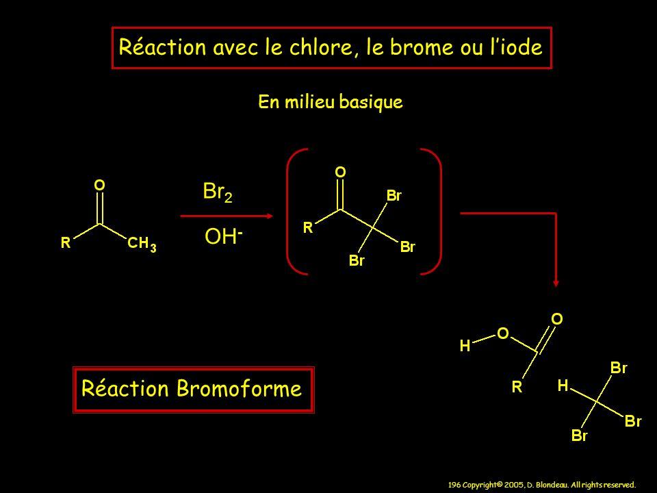 196 Copyright© 2005, D. Blondeau. All rights reserved. Réaction avec le chlore, le brome ou liode En milieu basique Br 2 OH - Réaction Bromoforme