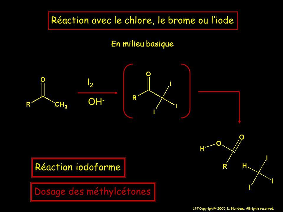 197 Copyright© 2005, D. Blondeau. All rights reserved. Réaction avec le chlore, le brome ou liode En milieu basique I2I2 OH - Réaction iodoforme Dosag