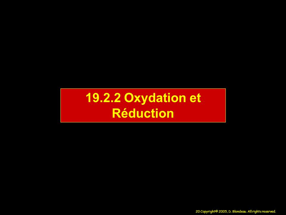 20 Copyright© 2005, D. Blondeau. All rights reserved. 19.2.2 Oxydation et Réduction