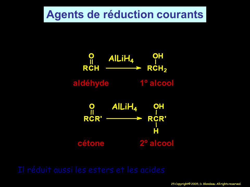 25 Copyright© 2005, D. Blondeau. All rights reserved. RCH O RCH 2 OH aldéhyde 1º alcool RCR' O RCR' OH H cétone 2º alcool AlLiH 4 Il réduit aussi les