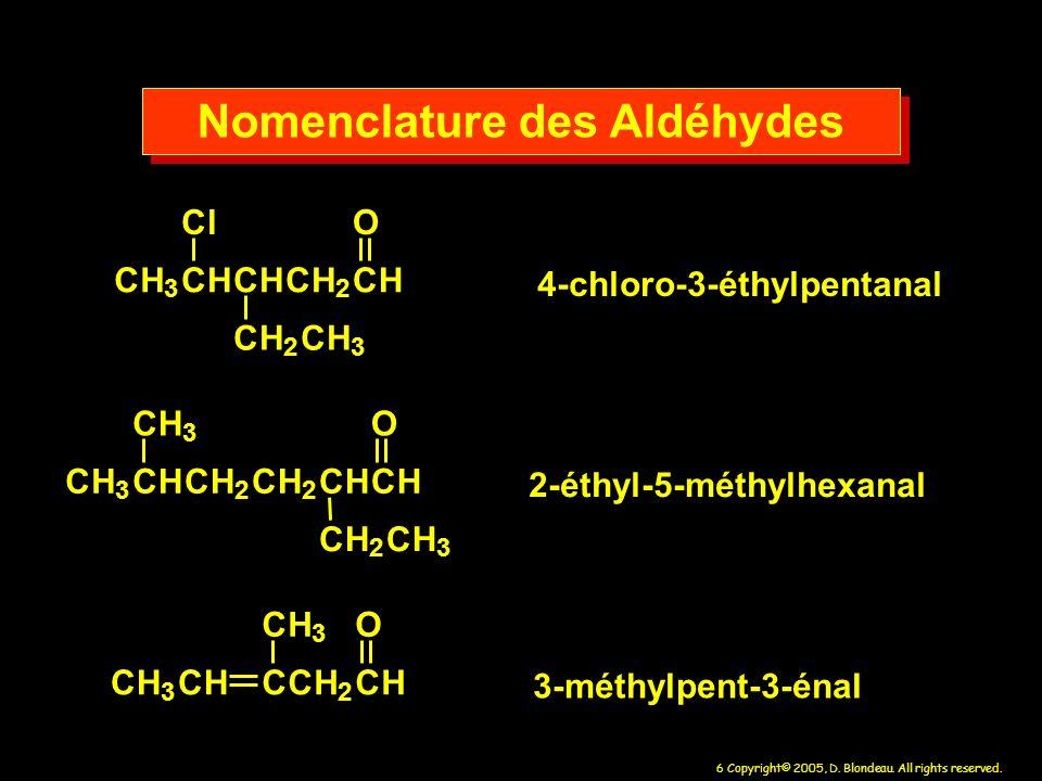 6 Copyright© 2005, D. Blondeau. All rights reserved. Nomenclature des Aldéhydes CH 3 CHCHCH 2 CH Cl CH 2 CH 3 O CH 3 CHCH 2 CH 2 CHCH CH 3 CH 2 CH 3 O