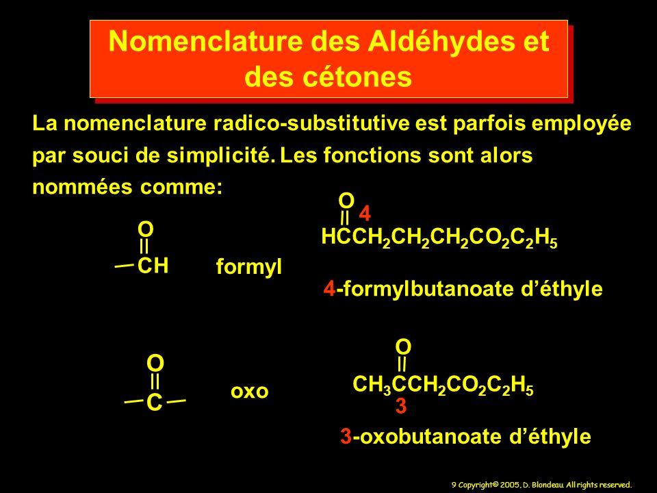 9 Copyright© 2005, D. Blondeau. All rights reserved. CH O C O formyl oxo Nomenclature des Aldéhydes et des cétones La nomenclature radico-substitutive
