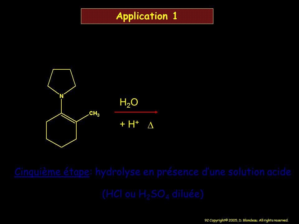 92 Copyright© 2005, D. Blondeau. All rights reserved. H 2 O + H + Application 1 Cinquième étape: hydrolyse en présence dune solution acide (HCl ou H 2