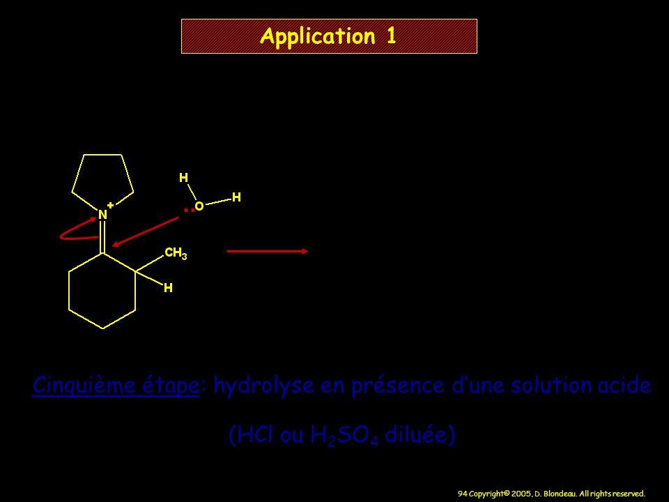 94 Copyright© 2005, D. Blondeau. All rights reserved. Application 1 Cinquième étape: hydrolyse en présence dune solution acide (HCl ou H 2 SO 4 diluée
