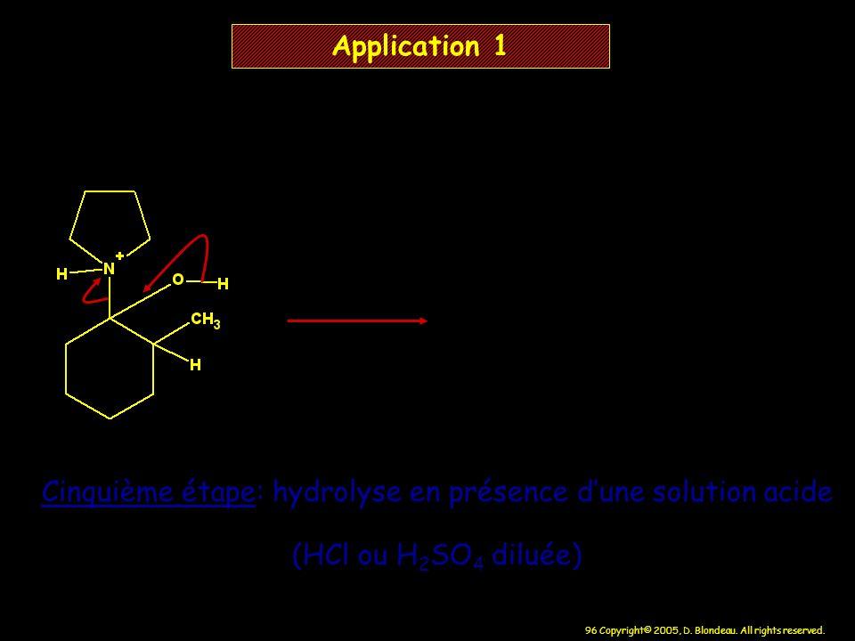 96 Copyright© 2005, D. Blondeau. All rights reserved. Application 1 Cinquième étape: hydrolyse en présence dune solution acide (HCl ou H 2 SO 4 diluée