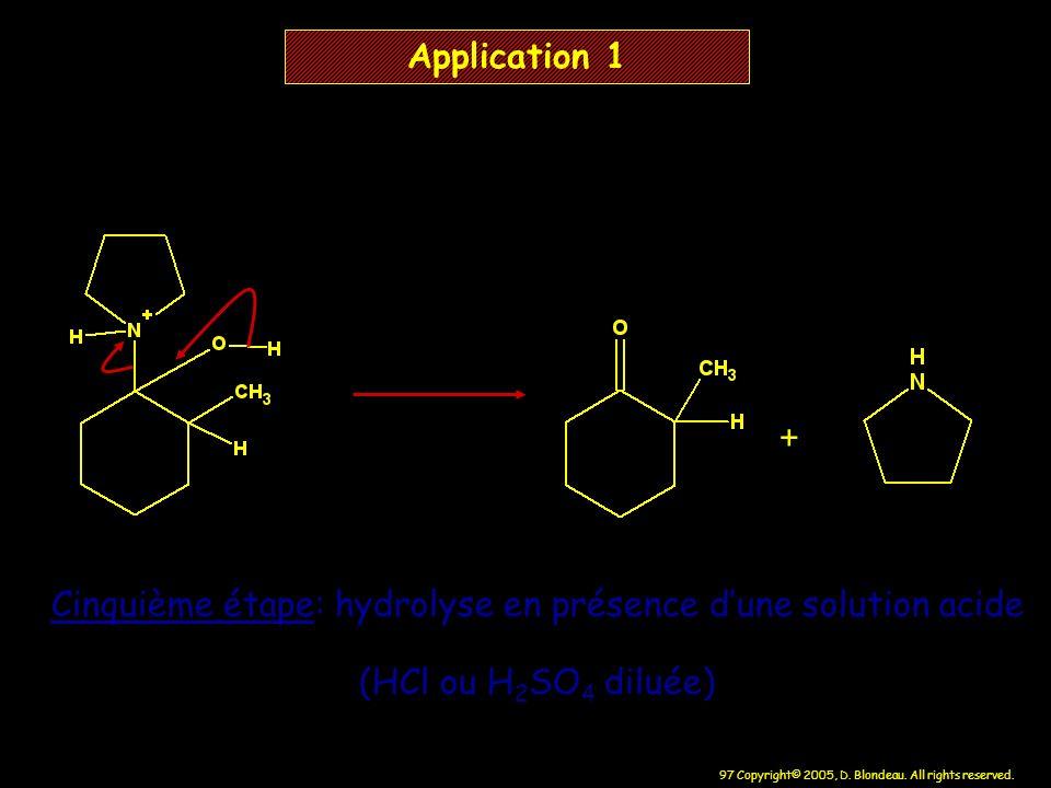 97 Copyright© 2005, D. Blondeau. All rights reserved. + Application 1 Cinquième étape: hydrolyse en présence dune solution acide (HCl ou H 2 SO 4 dilu