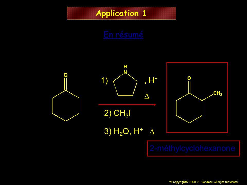 98 Copyright© 2005, D. Blondeau. All rights reserved. Application 1 En résumé 1), H + 2) CH 3 I 3) H 2 O, H + 2-méthylcyclohexanone