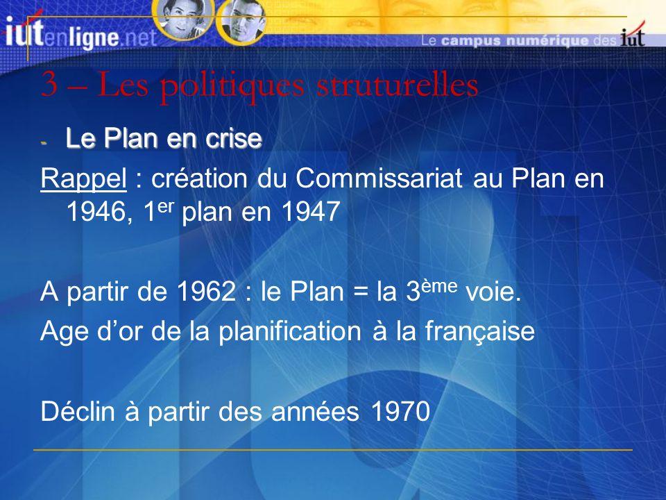 3 – Les politiques struturelles - Le Plan en crise Rappel : création du Commissariat au Plan en 1946, 1 er plan en 1947 A partir de 1962 : le Plan = l
