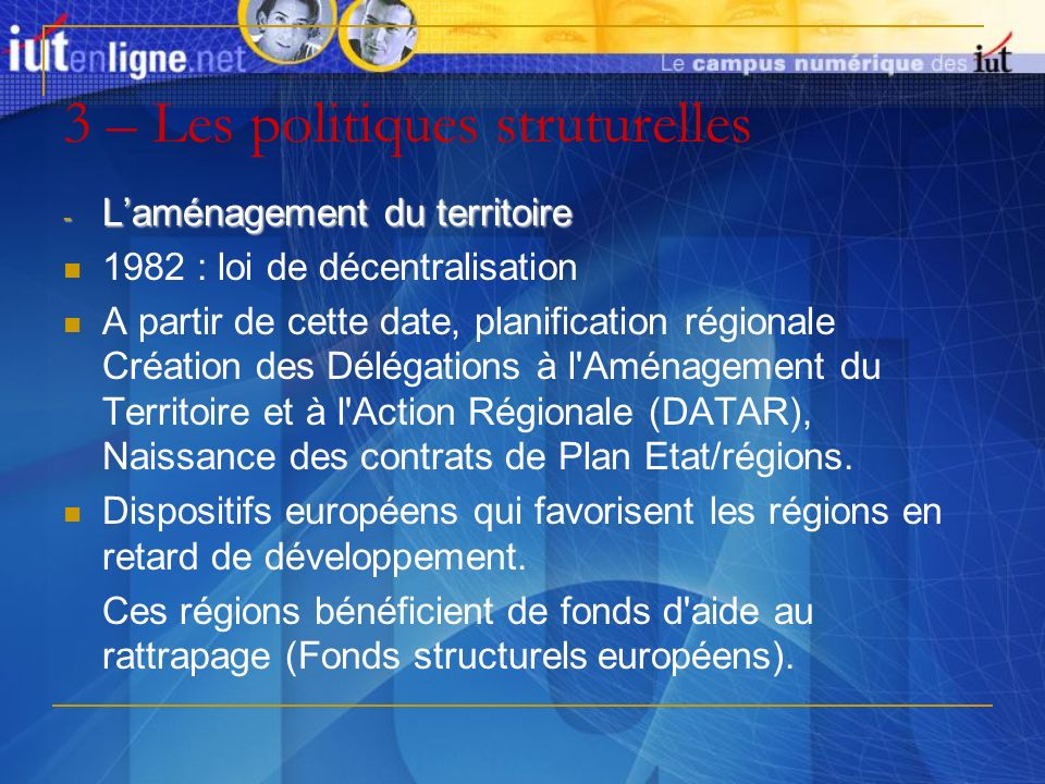 3 – Les politiques struturelles - Laménagement du territoire 1982 : loi de décentralisation A partir de cette date, planification régionale Création d